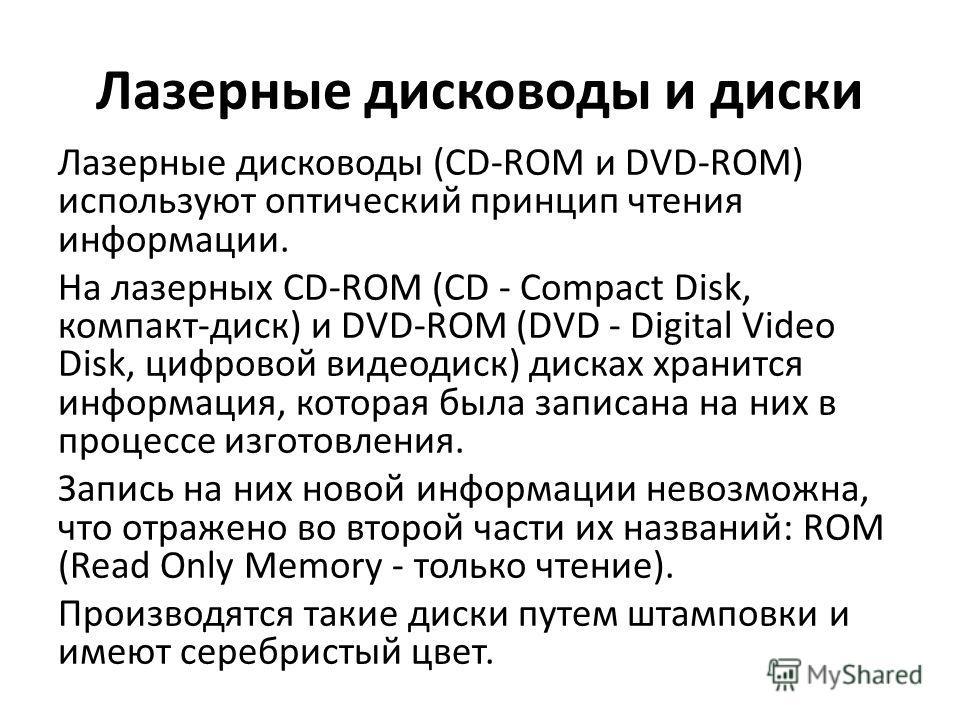 Лазерные дисководы и диски Лазерные дисководы (CD-ROM и DVD-ROM) используют оптический принцип чтения информации. На лазерных CD-ROM (CD - Compact Disk, компакт-диск) и DVD-ROM (DVD - Digital Video Disk, цифровой видеодиск) дисках хранится информация