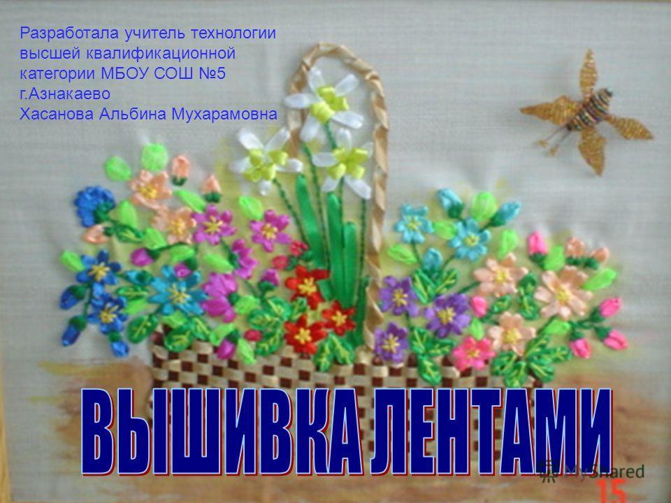 Разработала учитель технологии высшей квалификационной категории МБОУ СОШ 5 г.Азнакаево Хасанова Альбина Мухарамовна