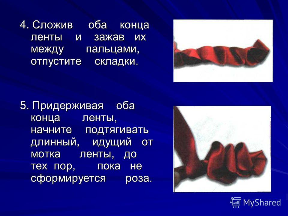 4. Сложив оба конца ленты и зажав их между пальцами, отпустите складки. 5. Придерживая оба конца ленты, начните подтягивать длинный, идущий от мотка ленты, до тех пор, пока не сформируется роза.