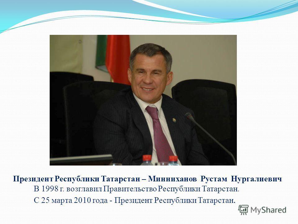 Президент Республики Татарстан – Минниханов Рустам Нургалиевич В 1998 г. возглавил Правительство Республики Татарстан. С 25 марта 2010 года - Президент Республики Татарстан.