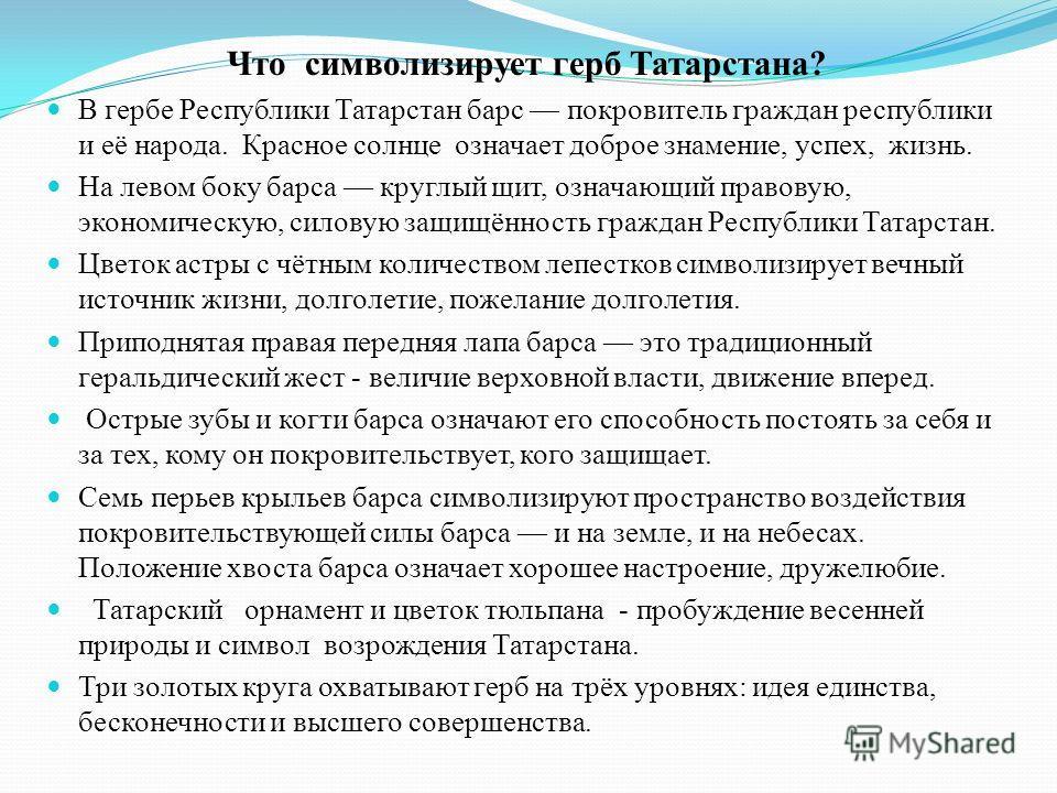 Что символизирует герб Татарстана? В гербе Республики Татарстан барс покровитель граждан республики и её народа. Красное солнце означает доброе знамение, успех, жизнь. На левом боку барса круглый щит, означающий правовую, экономическую, силовую защищ