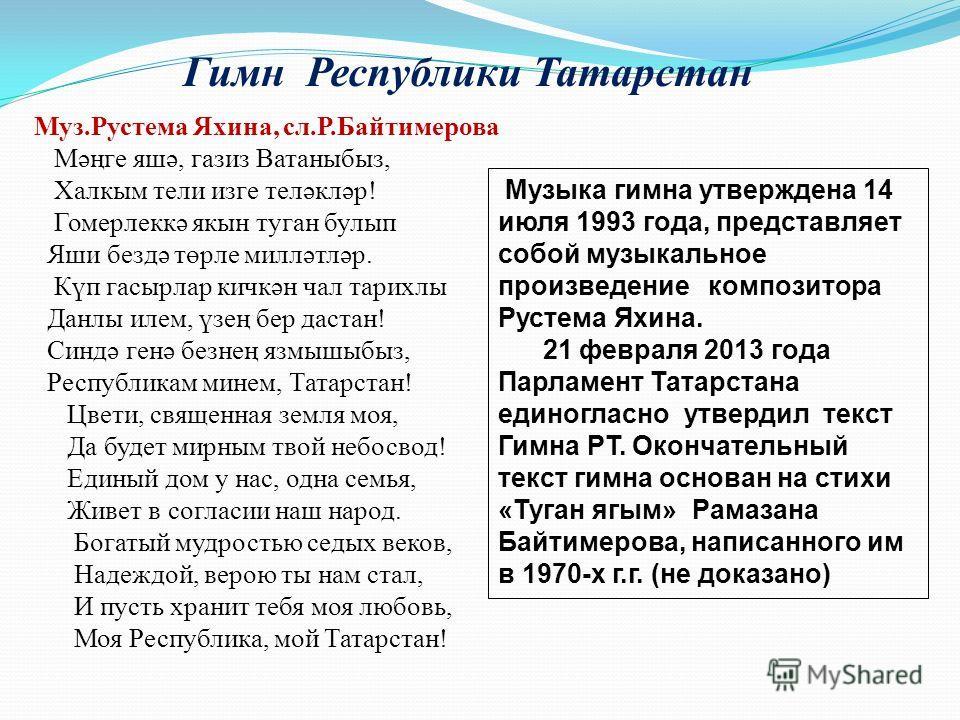 Гимн Республики Татарстан Музыка гимна утверждена 14 июля 1993 года, представляет собой музыкальное произведение композитора Рустема Яхина. 21 февраля 2013 года Парламент Татарстана единогласно утвердил текст Гимна РТ. Окончательный текст гимна основ