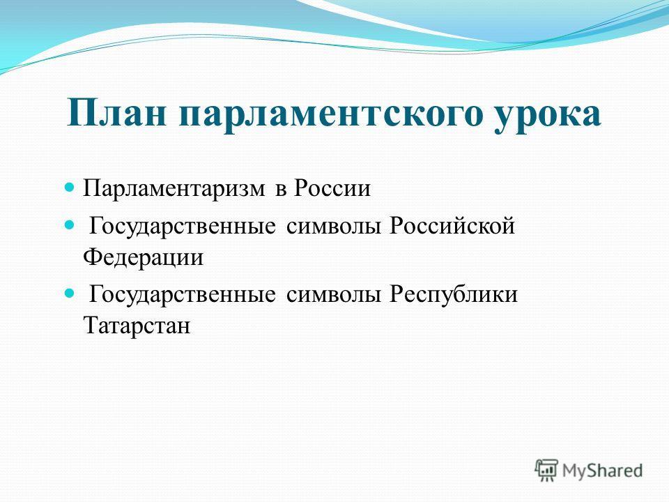 План парламентского урока Парламентаризм в России Государственные символы Российской Федерации Государственные символы Республики Татарстан