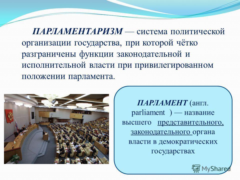 ПАРЛАМЕНТАРИЗМ система политической организации государства, при которой чётко разграничены функции законодательной и исполнительной власти при привилегированном положении парламента. ПАРЛАМЕНТ (англ. parliament ) название высшего представительного,