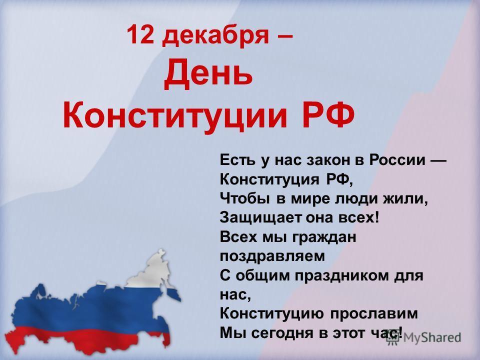 12 декабря – День Конституции РФ Есть у нас закон в России Конституция РФ, Чтобы в мире люди жили, Защищает она всех! Всех мы граждан поздравляем С общим праздником для нас, Конституцию прославим Мы сегодня в этот час!