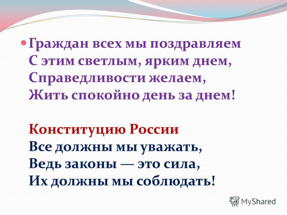 Граждан всех мы поздравляем С этим светлым, ярким днем, Справедливости желаем, Жить спокойно день за днем! Конституцию России Все должны мы уважать, Ведь законы это сила, Их должны мы соблюдать!