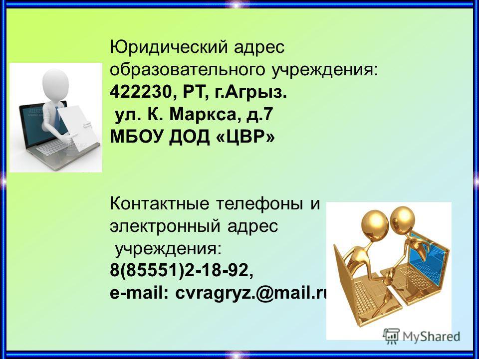 Юридический адрес образовательного учреждения: 422230, РТ, г.Агрыз. ул. К. Маркса, д.7 МБОУ ДОД «ЦВР» Контактные телефоны и электронный адрес учреждения: 8(85551)2-18-92, е-mail: cvragryz.@mail.ru