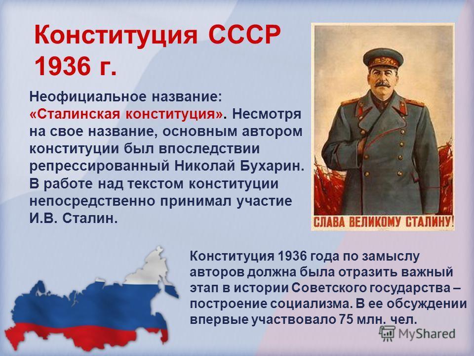 Конституция СССР 1936 г. Неофициальное название: «Сталинская конституция». Несмотря на свое название, основным автором конституции был впоследствии репрессированный Николай Бухарин. В работе над текстом конституции непосредственно принимал участие И.