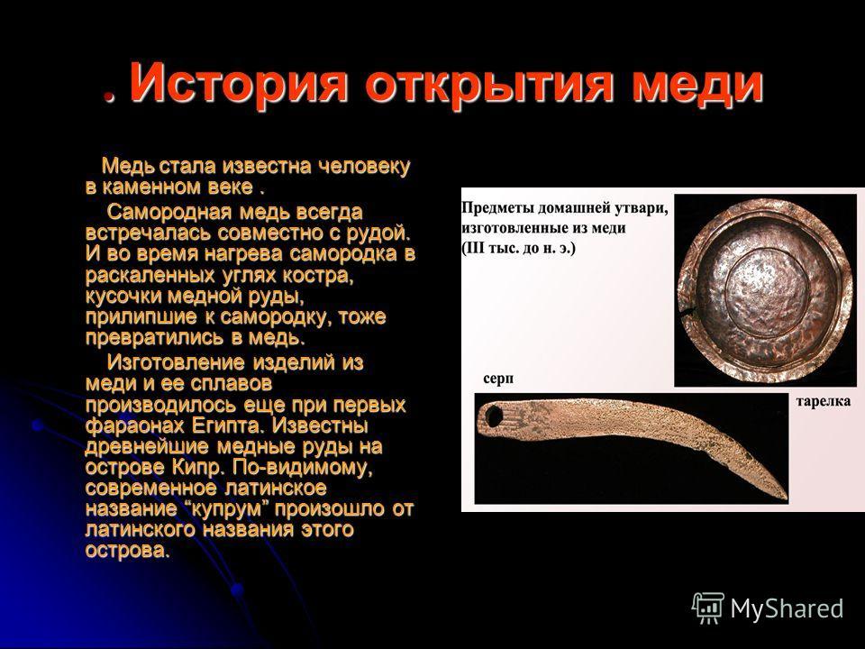 . История открытия меди Медь стала известна человеку в каменном веке. Медь стала известна человеку в каменном веке. Самородная медь всегда встречалась совместно с рудой. И во время нагрева самородка в раскаленных углях костра, кусочки медной руды, пр