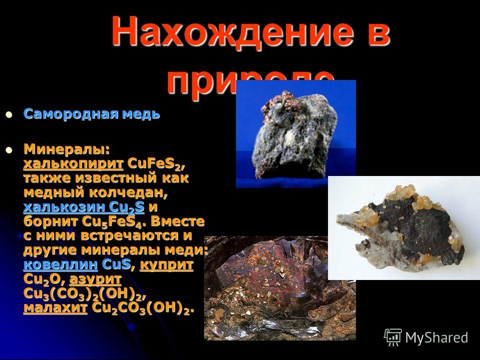 Нахождение в природе Самородная медь Самородная медь Минералы: халькопирит CuFeS 2, также известный как медный колчедан, халькозин Cu 2 S и борнит Cu 5 FeS 4. Вместе с ними встречаются и другие минералы меди: ковеллин CuS, куприт Cu 2 O, азурит Cu 3