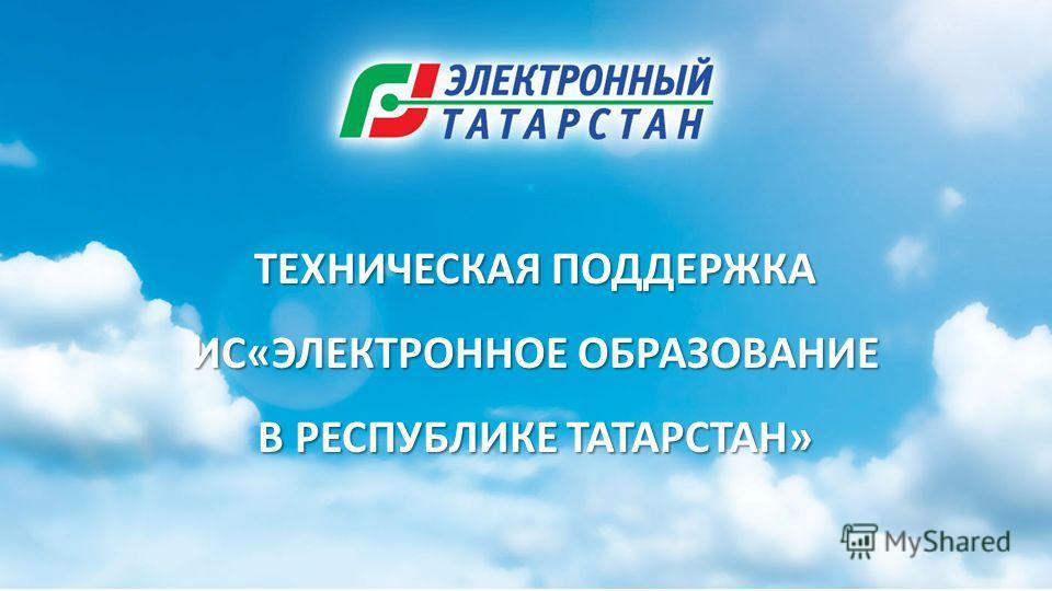 ТЕХНИЧЕСКАЯ ПОДДЕРЖКА ИС«ЭЛЕКТРОННОЕ ОБРАЗОВАНИЕ В РЕСПУБЛИКЕ ТАТАРСТАН»