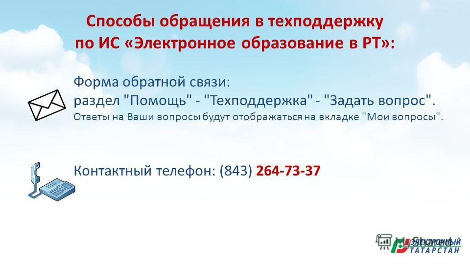 Способы обращения в техподдержку по ИС «Электронное образование в РТ»: Форма обратной связи: раздел Помощь - Техподдержка - Задать вопрос. Ответы на Ваши вопросы будут отображаться на вкладке Мои вопросы. Контактный телефон: (843) 264-73-37