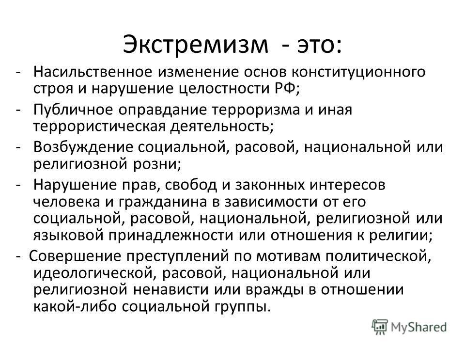 Экстремизм - это: -Насильственное изменение основ конституционного строя и нарушение целостности РФ; -Публичное оправдание терроризма и иная террористическая деятельность; -Возбуждение социальной, расовой, национальной или религиозной розни; -Нарушен