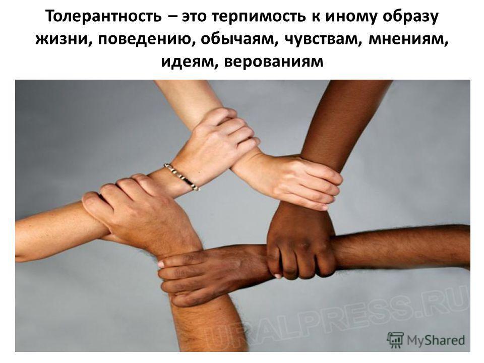 Толерантность – это терпимость к иному образу жизни, поведению, обычаям, чувствам, мнениям, идеям, верованиям