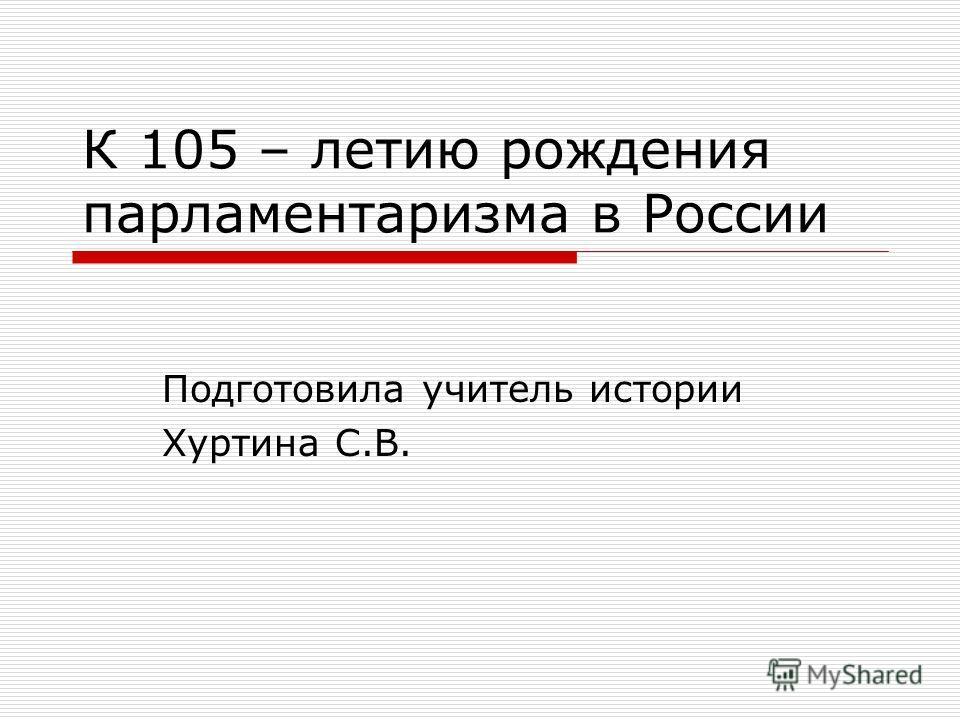 К 105 – летию рождения парламентаризма в России Подготовила учитель истории Хуртина С.В.
