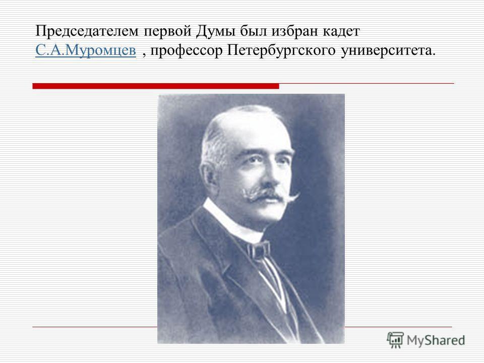 Председателем первой Думы был избран кадет С.А.Муромцев, профессор Петербургского университета. С.А.Муромцев