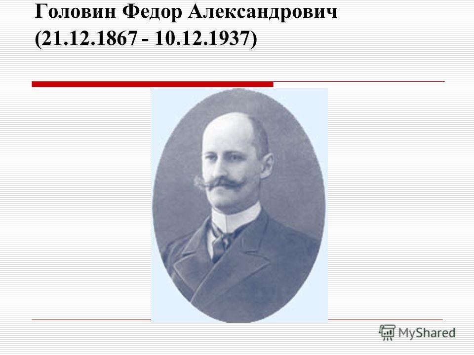Головин Федор Александрович (21.12.1867 - 10.12.1937)