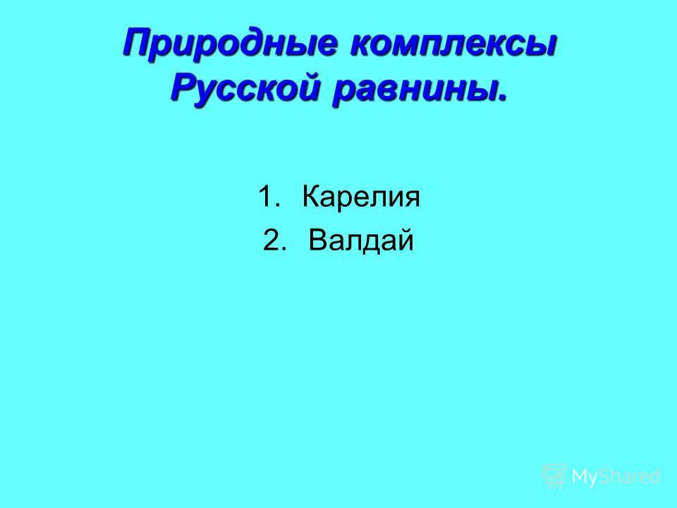 Природные комплексы Русской равнины. 1.Карелия 2.Валдай