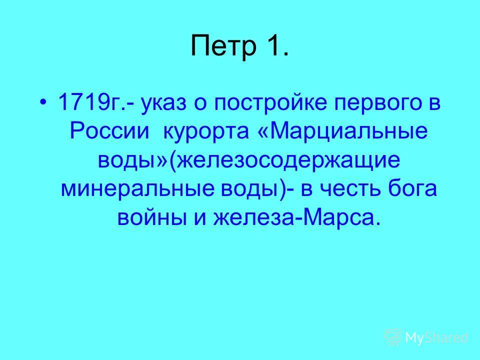Петр 1. 1719г.- указ о постройке первого в России курорта «Марциальные воды»(железосодержащие минеральные воды)- в честь бога войны и железа-Марса.