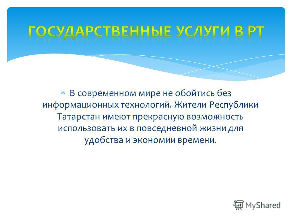 В современном мире не обойтись без информационных технологий. Жители Республики Татарстан имеют прекрасную возможность использовать их в повседневной жизни для удобства и экономии времени.