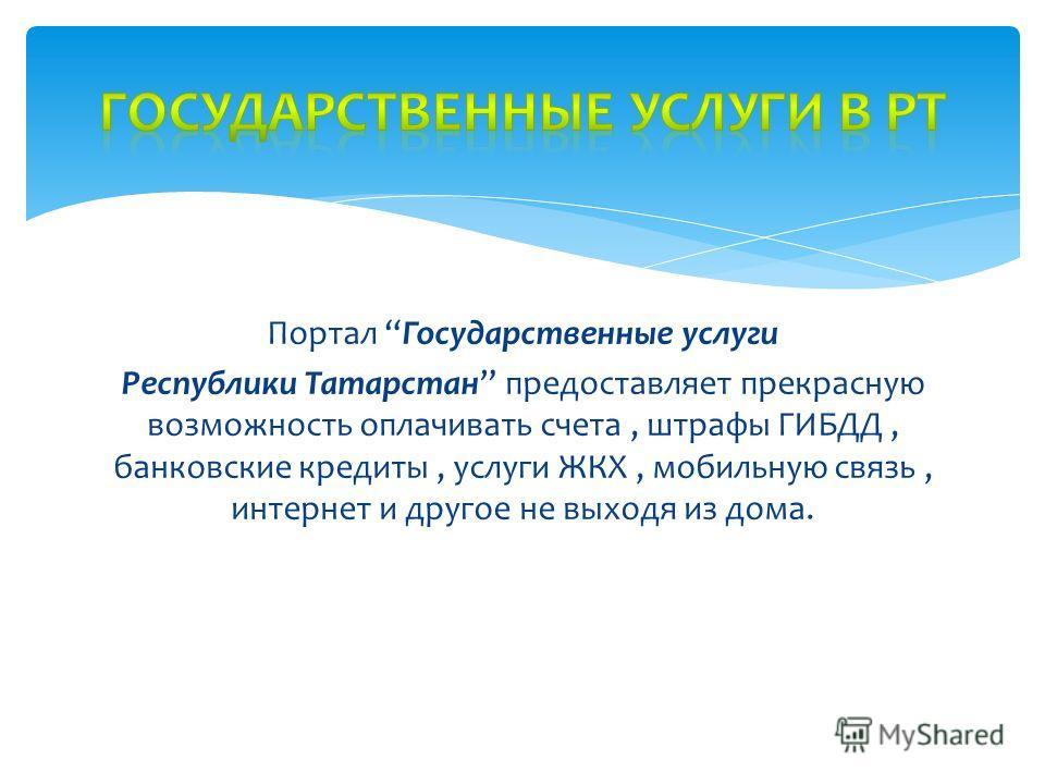 Портал Государственные услуги Республики Татарстан предоставляет прекрасную возможность оплачивать счета, штрафы ГИБДД, банковские кредиты, услуги ЖКХ, мобильную связь, интернет и другое не выходя из дома.