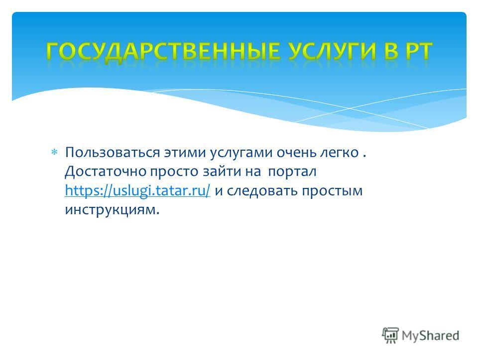Пользоваться этими услугами очень легко. Достаточно просто зайти на портал https://uslugi.tatar.ru/ и следовать простым инструкциям. https://uslugi.tatar.ru/