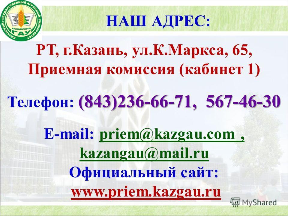 . НАШ АДРЕС: РТ, г.Казань, ул.К.Маркса, 65, Приемная комиссия (кабинет 1) (843)236-66-71, 567-46-30 Телефон: (843)236-66-71, 567-46-30 E-mail: priem@kazgau.com, kazangau@mail.ru Официальный сайт: www.priem.kazgau.ru