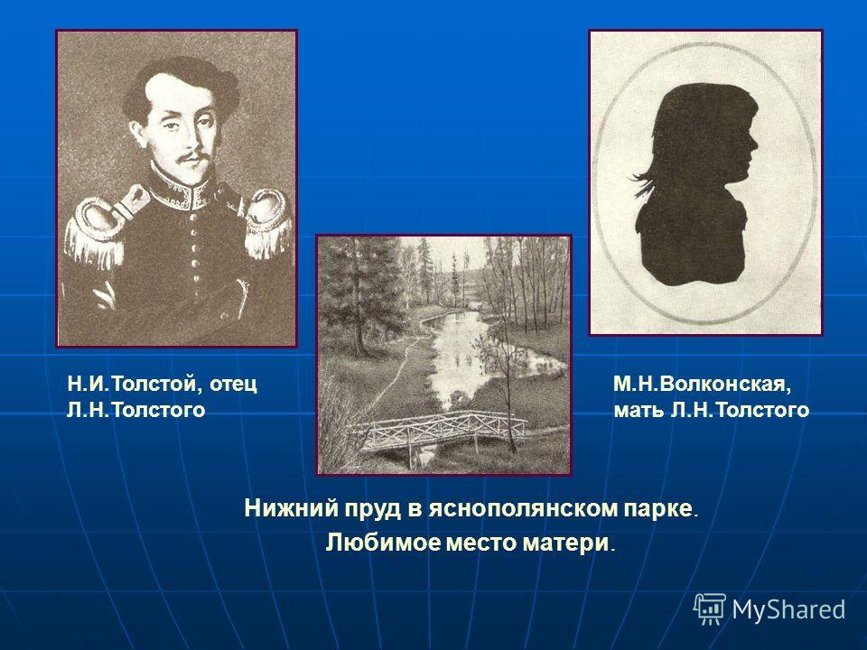 Н.И.Толстой, отец Л.Н.Толстого М.Н.Волконская, мать Л.Н.Толстого Любимое место матери. Нижний пруд в яснополянском парке.