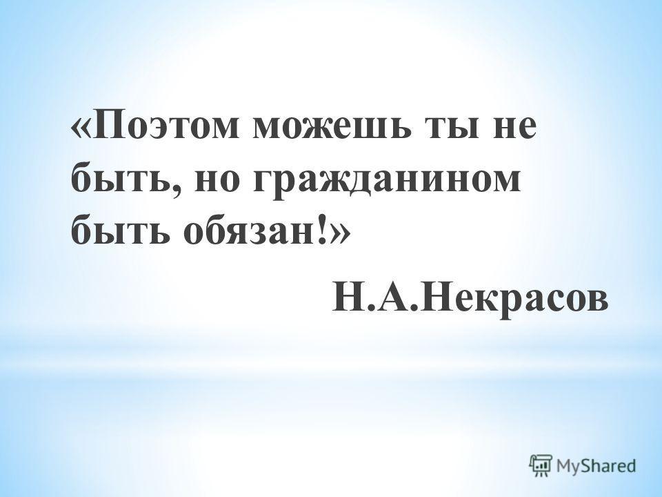 «Поэтом можешь ты не быть, но гражданином быть обязан!» Н.А.Некрасов