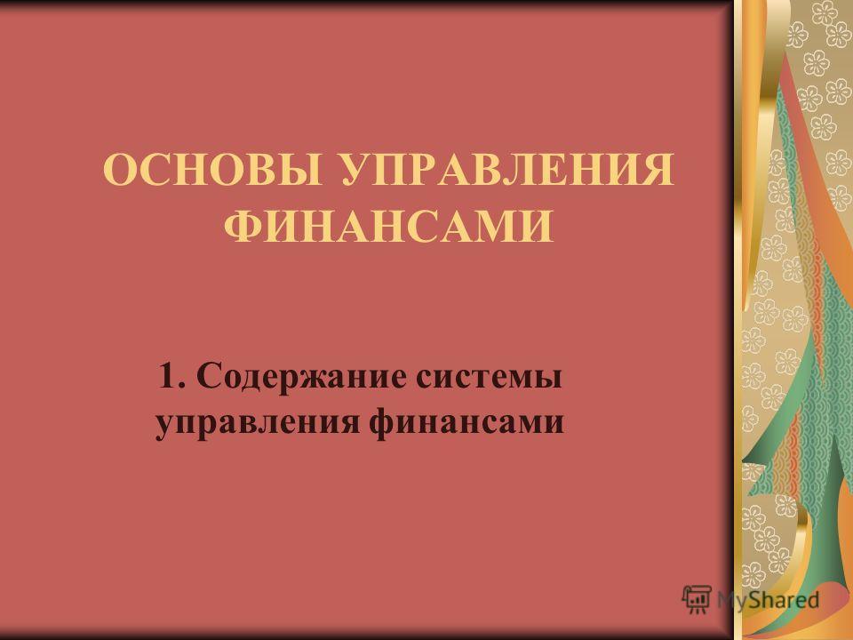 ОСНОВЫ УПРАВЛЕНИЯ ФИНАНСАМИ 1. Содержание системы управления финансами