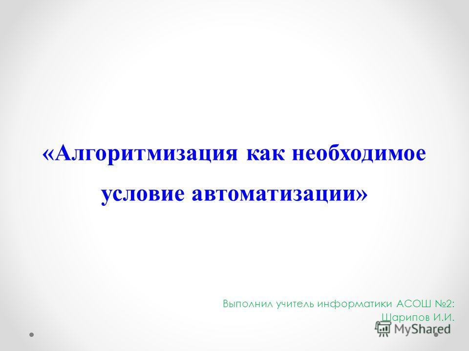 «Алгоритмизация как необходимое условие автоматизации» Выполнил учитель информатики АСОШ 2: Шарипов И.И.