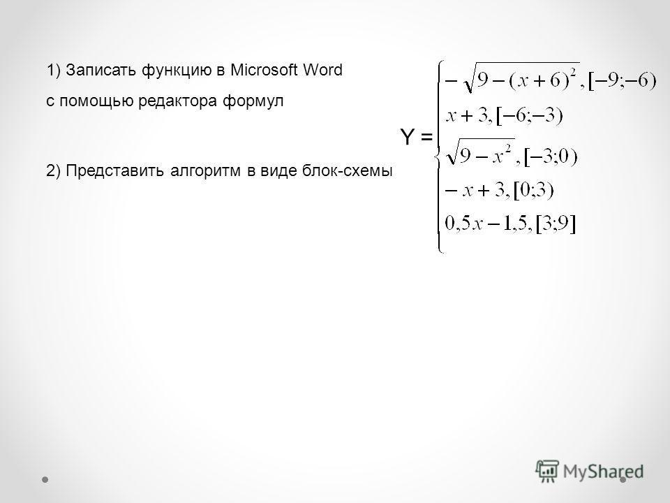 1) Записать функцию в Microsoft Word с помощью редактора формул Y = 2) Представить алгоритм в виде блок-схемы