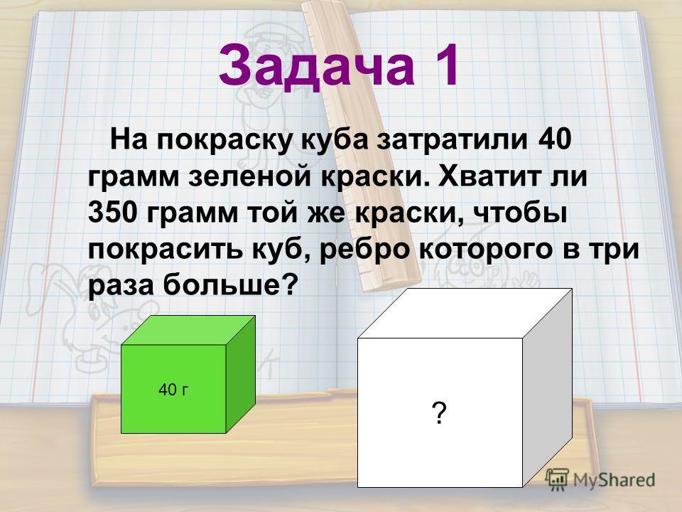 Задача 1 На покраску куба затратили 40 грамм зеленой краски. Хватит ли 350 грамм той же краски, чтобы покрасить куб, ребро которого в три раза больше? 40 г ?