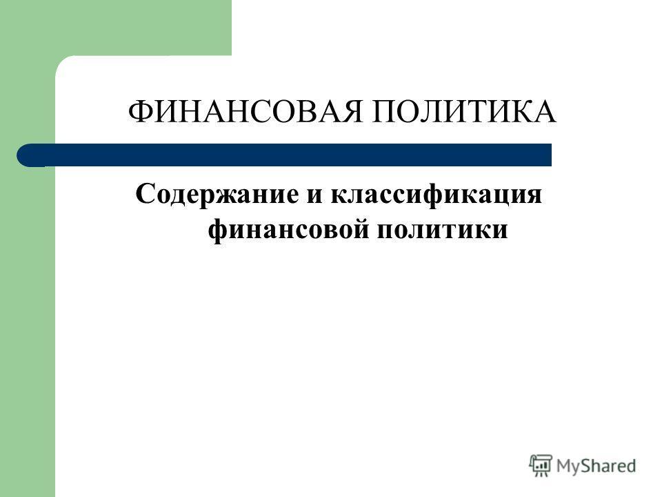 ФИНАНСОВАЯ ПОЛИТИКА Содержание и классификация финансовой политики