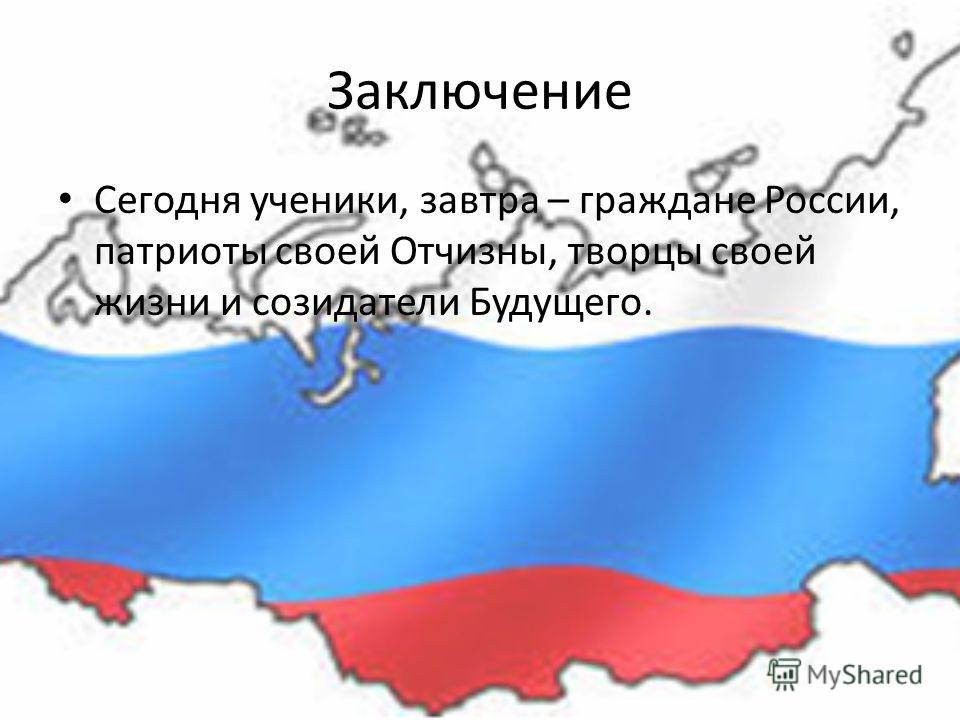 Заключение Сегодня ученики, завтра – граждане России, патриоты своей Отчизны, творцы своей жизни и созидатели Будущего.