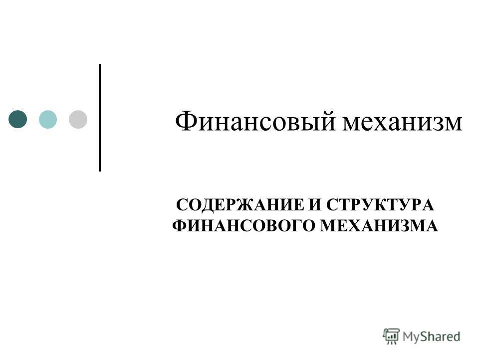 Финансовый механизм СОДЕРЖАНИЕ И СТРУКТУРА ФИНАНСОВОГО МЕХАНИЗМА