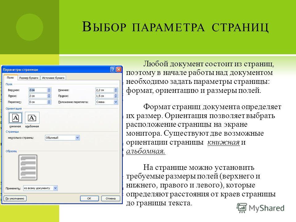 В ЫБОР ПАРАМЕТРА СТРАНИЦ Любой документ состоит из страниц, поэтому в начале работы над документом необходимо задать параметры страницы: формат, ориентацию и размеры полей. Формат страниц документа определяет их размер. Ориентация позволяет выбрать р