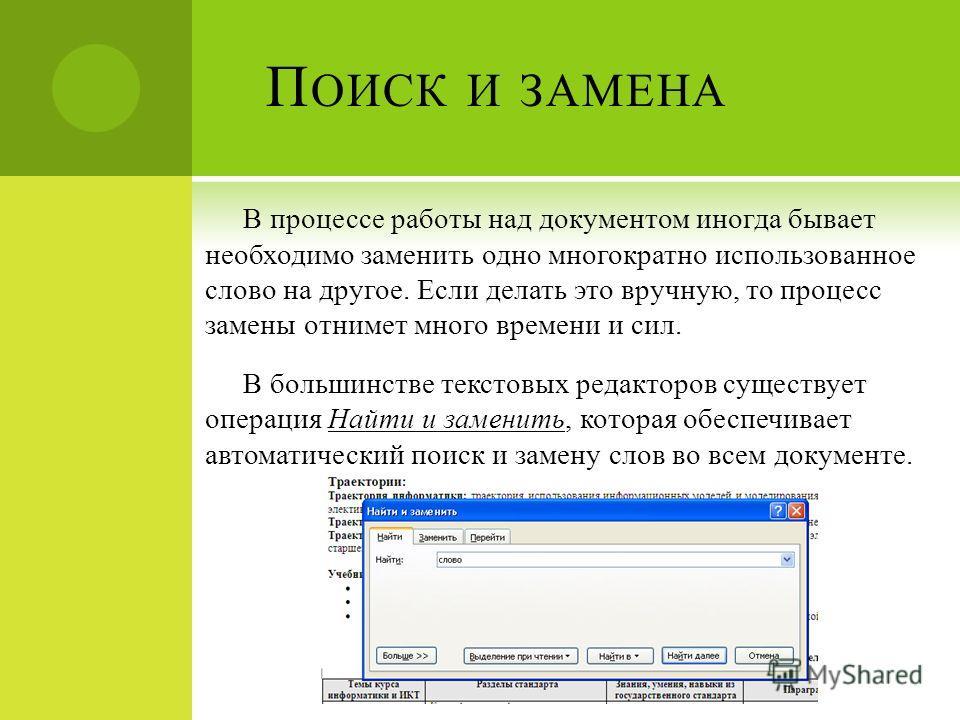 П ОИСК И ЗАМЕНА В процессе работы над документом иногда бывает необходимо заменить одно многократно использованное слово на другое. Если делать это вручную, то процесс замены отнимет много времени и сил. В большинстве текстовых редакторов существует