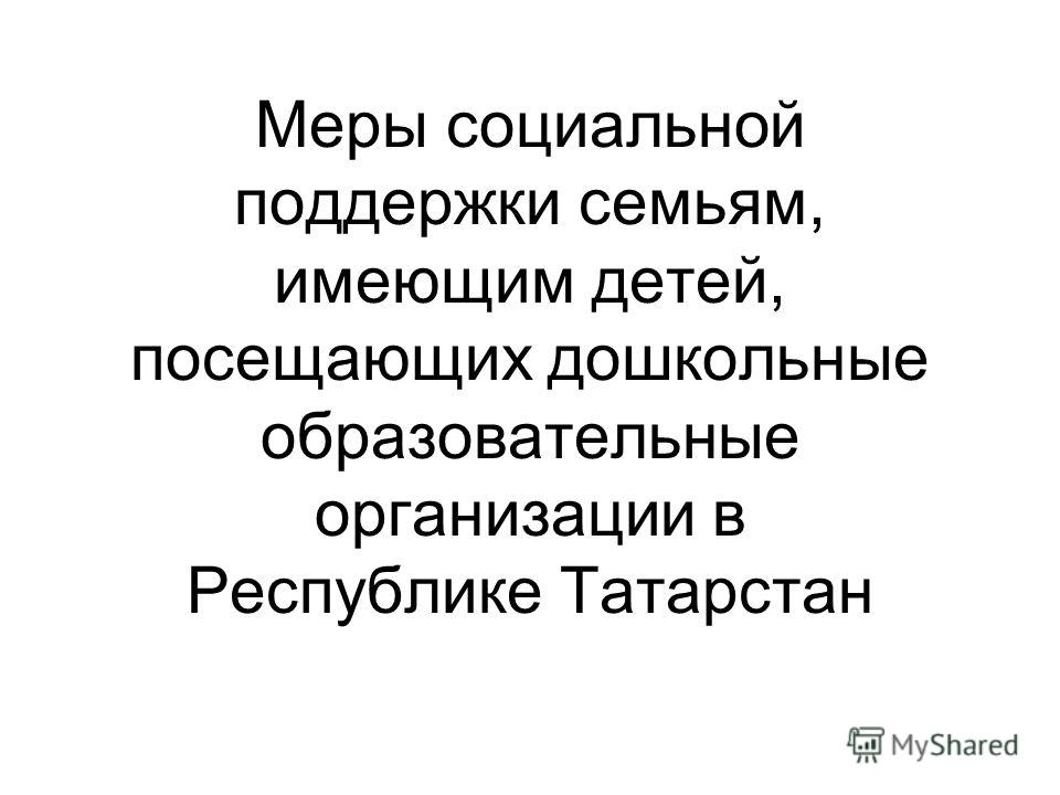 Меры социальной поддержки семьям, имеющим детей, посещающих дошкольные образовательные организации в Республике Татарстан