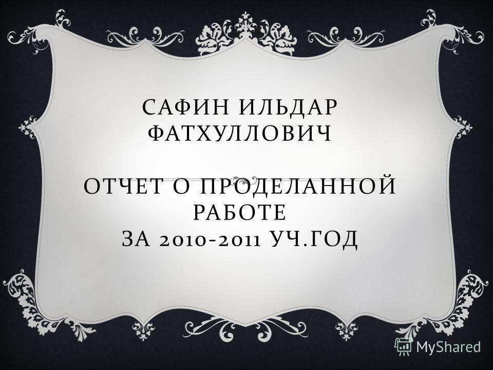САФИН ИЛЬДАР ФАТХУЛЛОВИЧ ОТЧЕТ О ПРОДЕЛАННОЙ РАБОТЕ ЗА 2010-2011 УЧ. ГОД