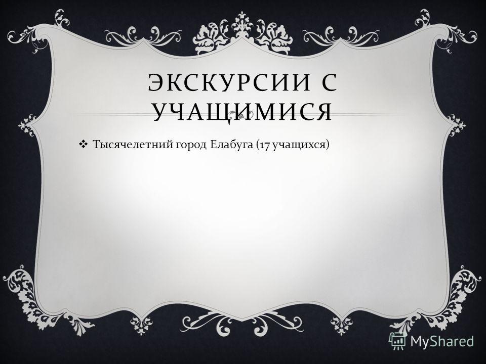 ЭКСКУРСИИ С УЧАЩИМИСЯ Тысячелетний город Елабуга (17 учащихся )