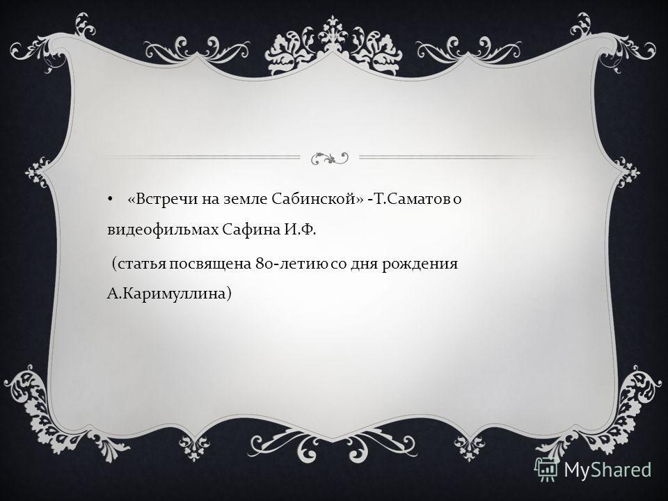 « Встречи на земле Сабинской » - Т. Саматов о видеофильмах Сафина И. Ф. ( статья посвящена 80- летию со дня рождения А. Каримуллина )