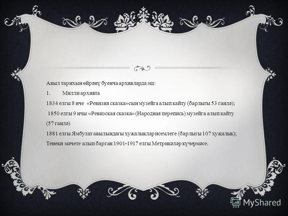 Авыл тарихын өйрәнү буенча архивларда эш: 1.Милли архивта 1834 елгы 8 нче «Ревизия сказка»сын музейга алып кайту (барлыгы 53 гаилә); 1850 елгы 9 нчы «Ревизская сказка» (Народная перепись) музейга алып кайту (57 гаилә) 1881 елгы Ямбулат авылындагы хуҗ