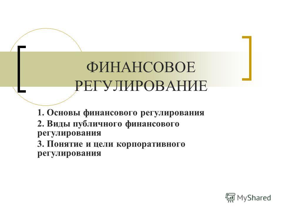 ФИНАНСОВОЕ РЕГУЛИРОВАНИЕ 1. Основы финансового регулирования 2. Виды публичного финансового регулирования 3. Понятие и цели корпоративного регулирования