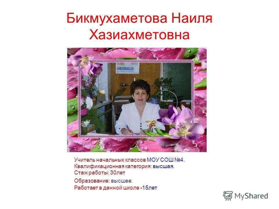 Бикмухаметова Наиля Хазиахметовна Учитель начальных классов МОУ СОШ 4. Квалификационная категория: высшая. Стаж работы: 30лет Образование: высшее. Работает в данной школе -15лет