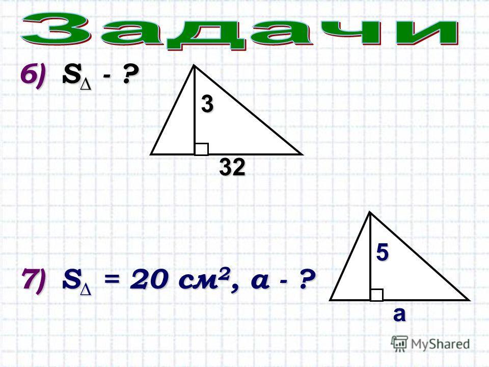 6)S - ? 7)S = 20 см 2, а - ? 3 32 5 а