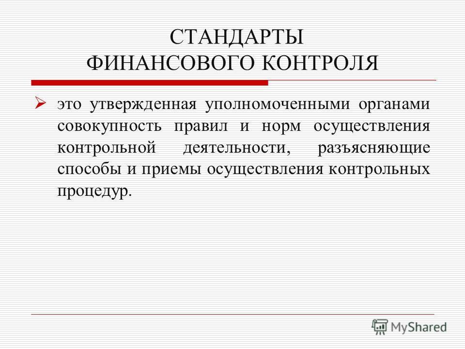 Презентация на тему ФИНАНСОВЫЙ КОНТРОЛЬ Содержание  22 СТАНДАРТЫ ФИНАНСОВОГО КОНТРОЛЯ это утвержденная уполномоченными органами