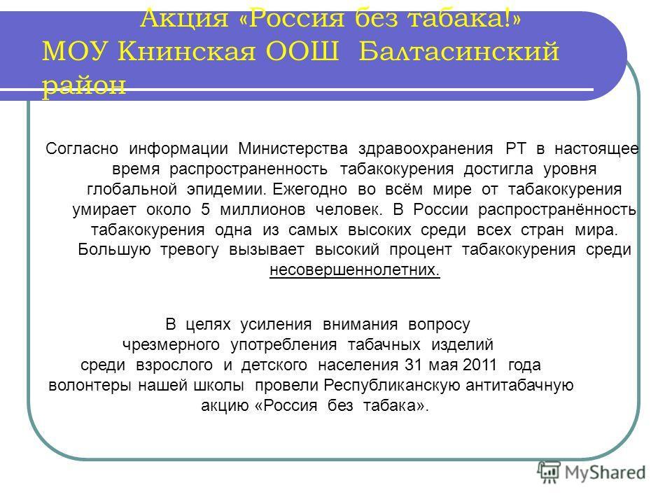 Акция «Россия без табака!» МОУ Книнская ООШ Балтасинский район Согласно информации Министерства здравоохранения РТ в настоящее время распространенность табакокурения достигла уровня глобальной эпидемии. Ежегодно во всём мире от табакокурения умирает