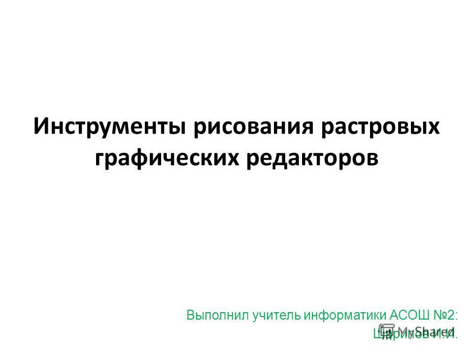 Инструменты рисования растровых графических редакторов Выполнил учитель информатики АСОШ 2: Шарипов И.И.
