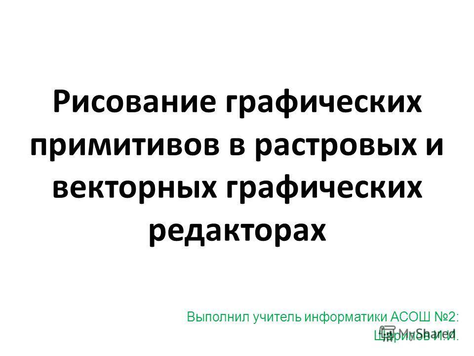 Рисование графических примитивов в растровых и векторных графических редакторах Выполнил учитель информатики АСОШ 2: Шарипов И.И.